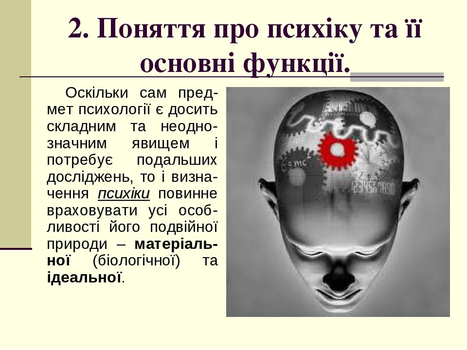 2. Поняття про психіку та її основні функції. Оскільки сам пред-мет психології є досить складним та неодно-значним явищем і потребує подальших досл...