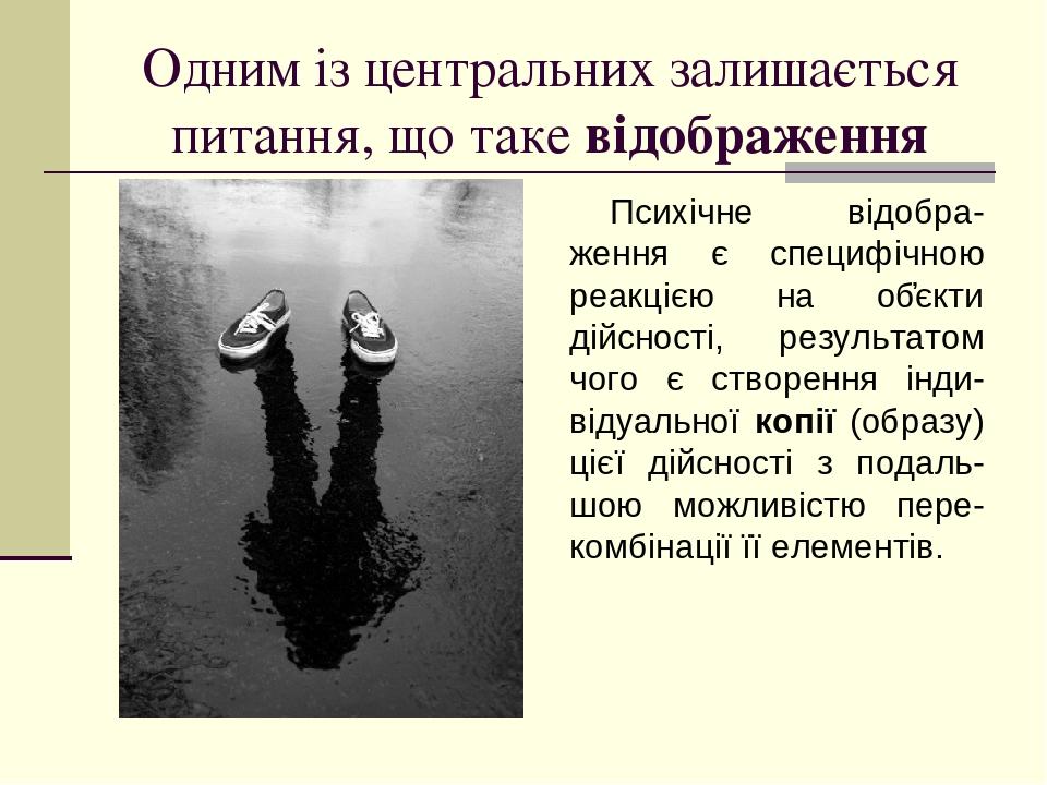Одним із центральних залишається питання, що таке відображення Психічне відобра-ження є специфічною реакцією на об҆єкти дійсності, результатом чого...