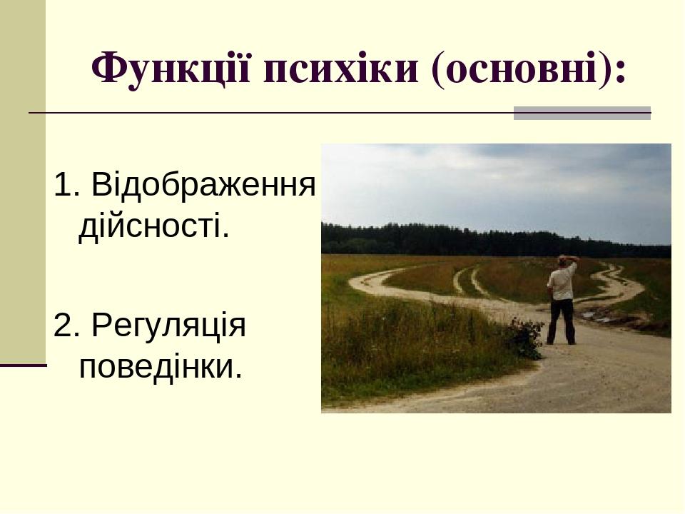 Функції психіки (основні): 1. Відображення дійсності. 2. Регуляція поведінки.