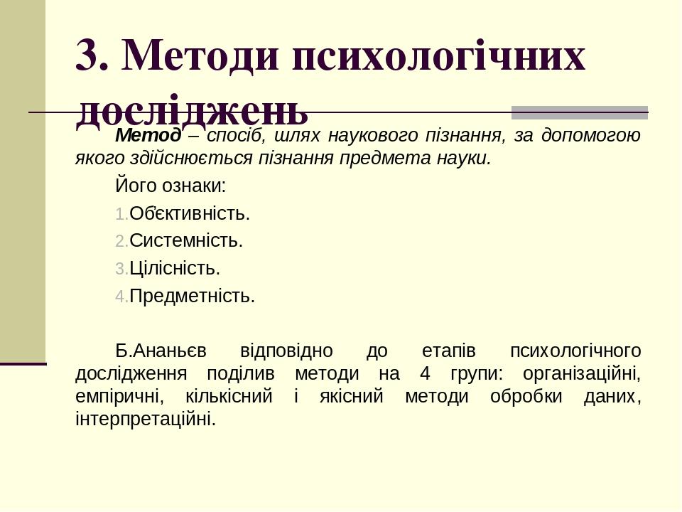 3. Методи психологічних досліджень Метод – спосіб, шлях наукового пізнання, за допомогою якого здійснюється пізнання предмета науки. Його ознаки: О...