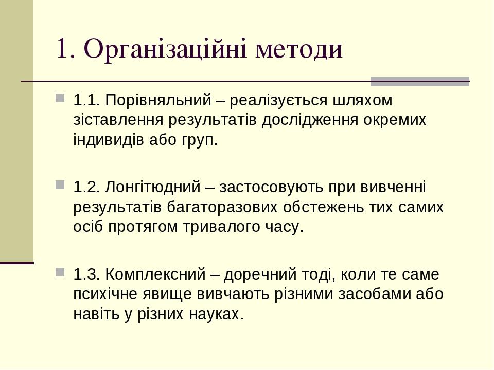 1. Організаційні методи 1.1. Порівняльний – реалізується шляхом зіставлення результатів дослідження окремих індивидів або груп. 1.2. Лонгітюдний – ...
