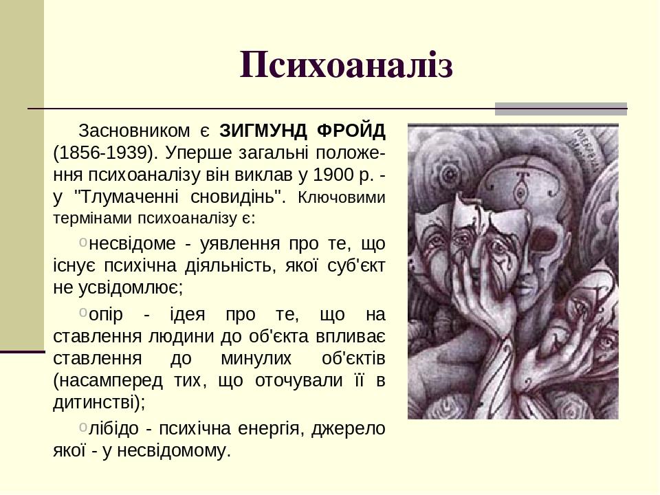 """Психоаналіз Засновником є ЗИГМУНД ФРОЙД (1856-1939). Уперше загальні положе-ння психоаналізу він виклав у 1900 р. - у """"Тлумаченні сновидінь"""". Ключо..."""