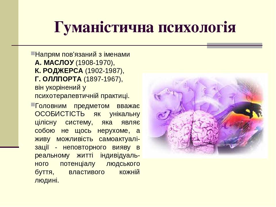 Гуманістична психологія Напрям пов'язаний з іменами А. МАСЛОУ (1908-1970), К. РОДЖЕРСА (1902-1987), Г. ОЛЛПОРТА (1897-1967), він укорінений у психо...