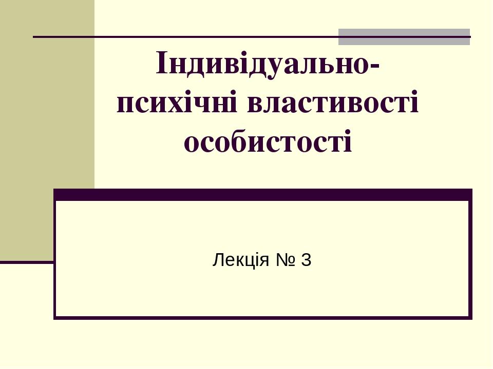 Індивідуально-психічні властивості особистості Лекція № 3