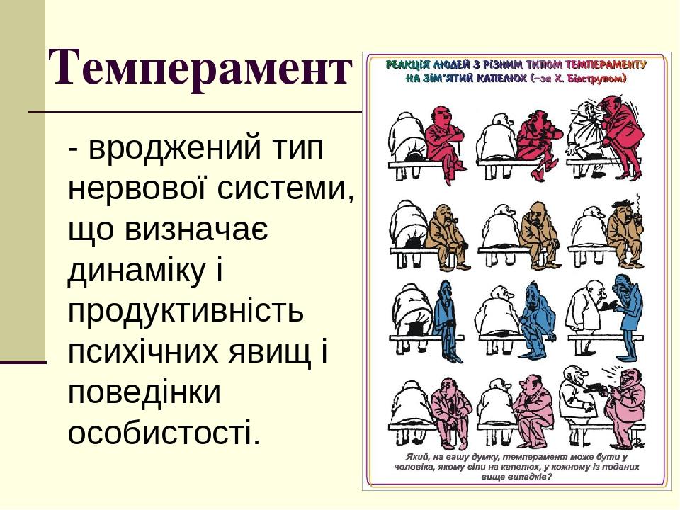 Темперамент - вроджений тип нервової системи, що визначає динаміку і продуктивність психічних явищ і поведінки особистості.