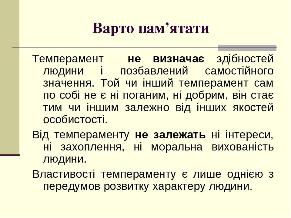 Варто пам'ятати Темперамент не визначає здібностей людини і позбавлений самостійного значення. Той чи інший темперамент сам по собі не є ні поганим...