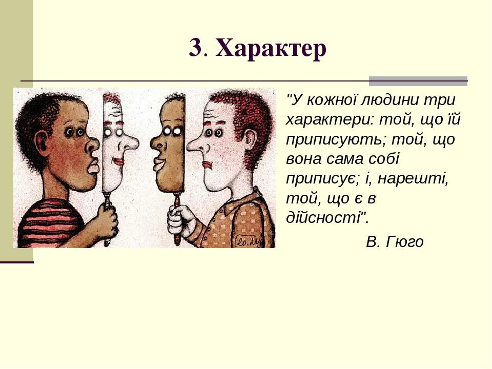 """3. Характер """"У кожної людини три характери: той, що їй приписують; той, що вона сама собі приписує; і, нарешті, той, що є в дійсності"""". В. Гюго"""