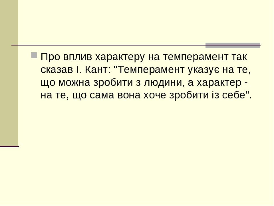 """Про вплив характеру на темперамент так сказав І. Кант: """"Темперамент указує на те, що можна зробити з людини, а характер - на те, що сама вона хоче ..."""