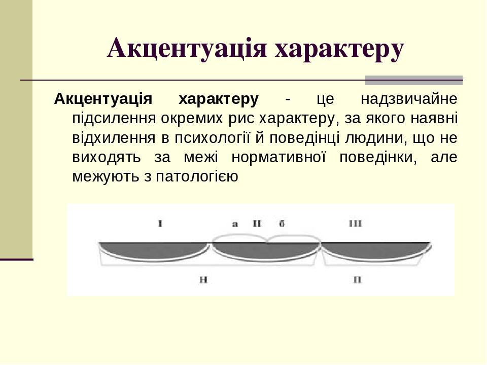Акцентуація характеру Акцентуація характеру - це надзвичайне підсилення окремих рис характеру, за якого наявні відхилення в психології й поведінці ...
