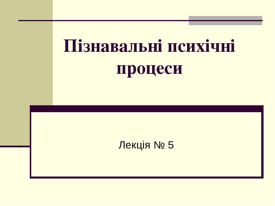 Пізнавальні психічні процеси Лекція № 5