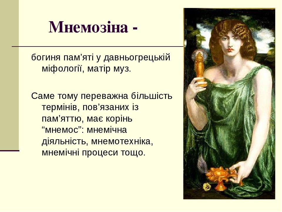 """Мнемозіна - богиня пам'яті у давньогрецькій міфології, матір муз. Саме тому переважна більшість термінів, пов'язаних із пам'яттю, має корінь """"мнемо..."""