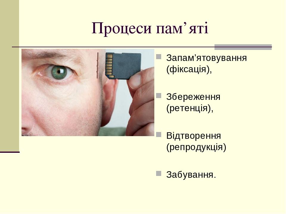 Процеси пам'яті Запам'ятовування (фіксація), Збереження (ретенція), Відтворення (репродукція) Забування.