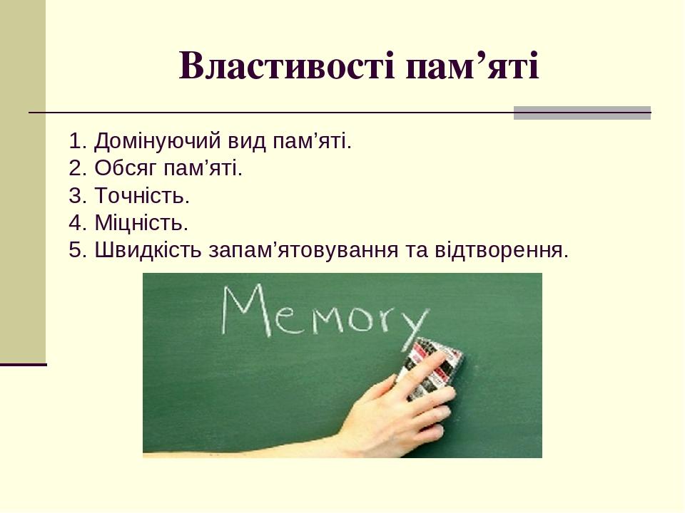 Властивості пам'яті 1. Домінуючий вид пам'яті. 2. Обсяг пам'яті. 3. Точність. 4. Міцність. 5. Швидкість запам'ятовування та відтворення.