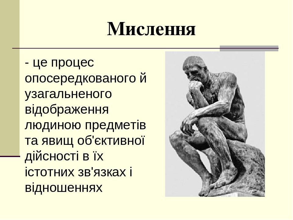 Мислення - це процес опосередкованого й узагальненого відображення людиною предметів та явищ об'єктивної дійсності в їх істотних зв'язках і відноше...