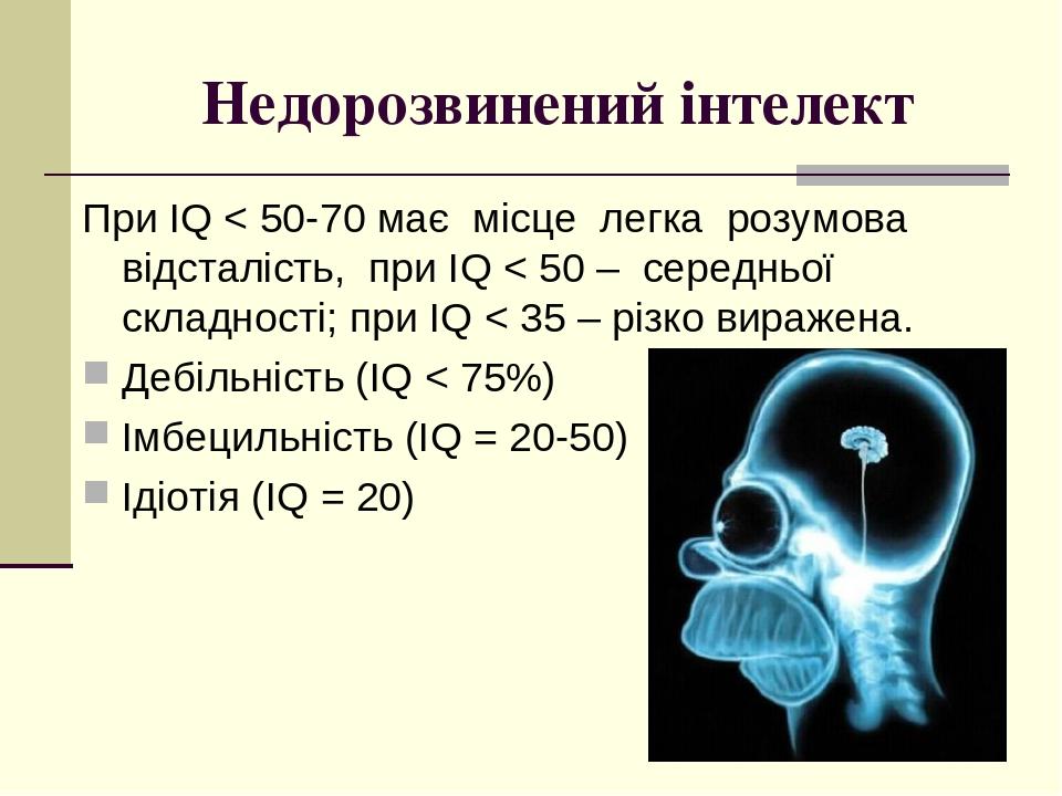 Недорозвинений інтелект При IQ < 50-70 має місце легка розумова відсталість, при IQ < 50 – середньої складності; при IQ < 35 – різко виражена. Дебі...