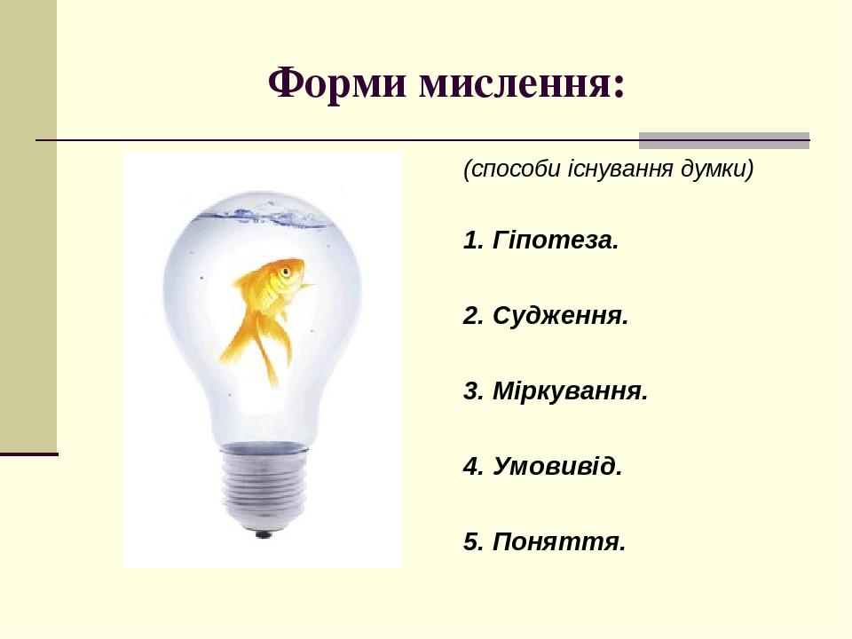 Форми мислення: (способи існування думки) 1. Гіпотеза. 2. Судження. 3. Міркування. 4. Умовивід. 5. Поняття.