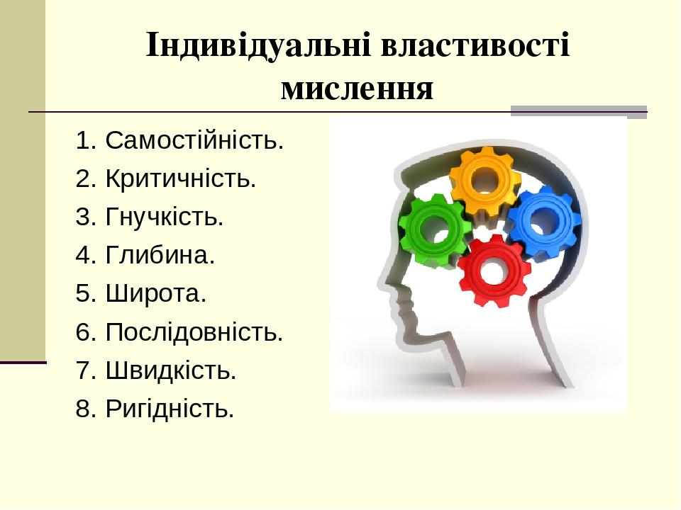 Індивідуальні властивості мислення 1. Самостійність. 2. Критичність. 3. Гнучкість. 4. Глибина. 5. Широта. 6. Послідовність. 7. Швидкість. 8. Ригідн...