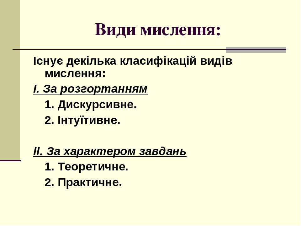 Види мислення: Існує декілька класифікацій видів мислення: І. За розгортанням 1. Дискурсивне. 2. Інтуїтивне. ІІ. За характером завдань 1. Теоретичн...
