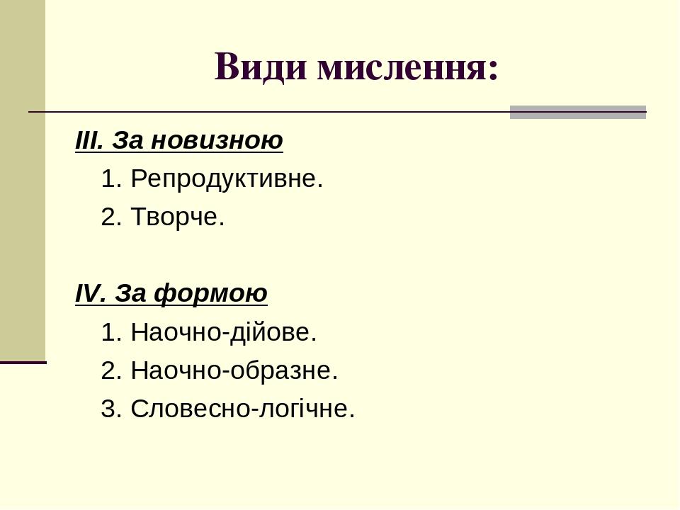 Види мислення: ІІІ. За новизною 1. Репродуктивне. 2. Творче. ІV. За формою 1. Наочно-дійове. 2. Наочно-образне. 3. Словесно-логічне.