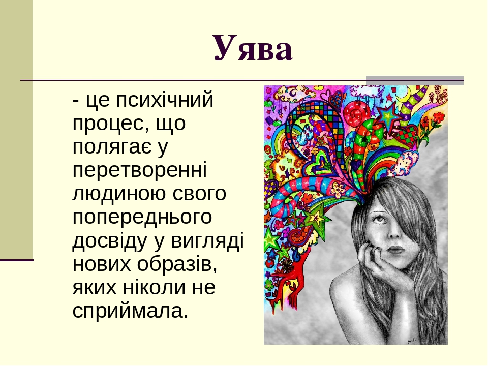 Уява - це психічний процес, що полягає у перетворенні людиною свого попереднього досвіду у вигляді нових образів, яких ніколи не сприймала.