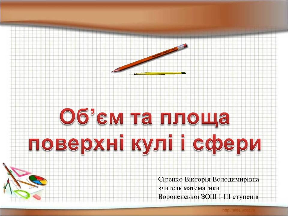 Сіренко Вікторія Володимирівна вчитель математики Вороненської ЗОШ І-ІІІ ступенів