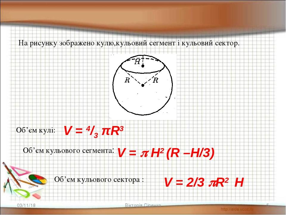* * Вікторія Сіренко На рисунку зображено кулю,кульовий сегмент і кульовий сектор. Об'єм кульового сегмента: V =  Н2 (R –H/3) Об'єм кульового сект...