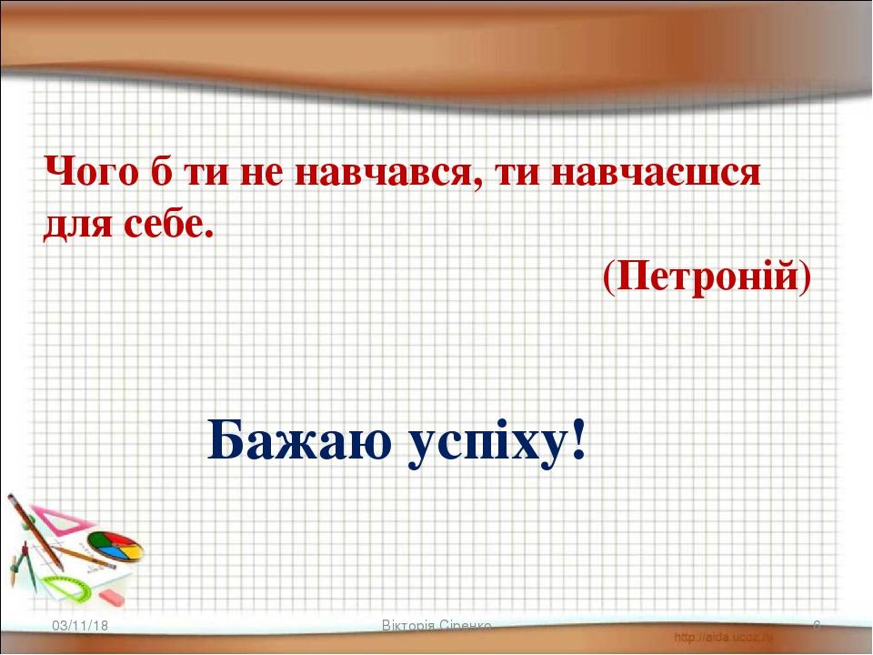 * * Вікторія Сіренко Бажаю успіху! Чого б ти не навчався, ти навчаєшся для себе. (Петроній) Вікторія Сіренко