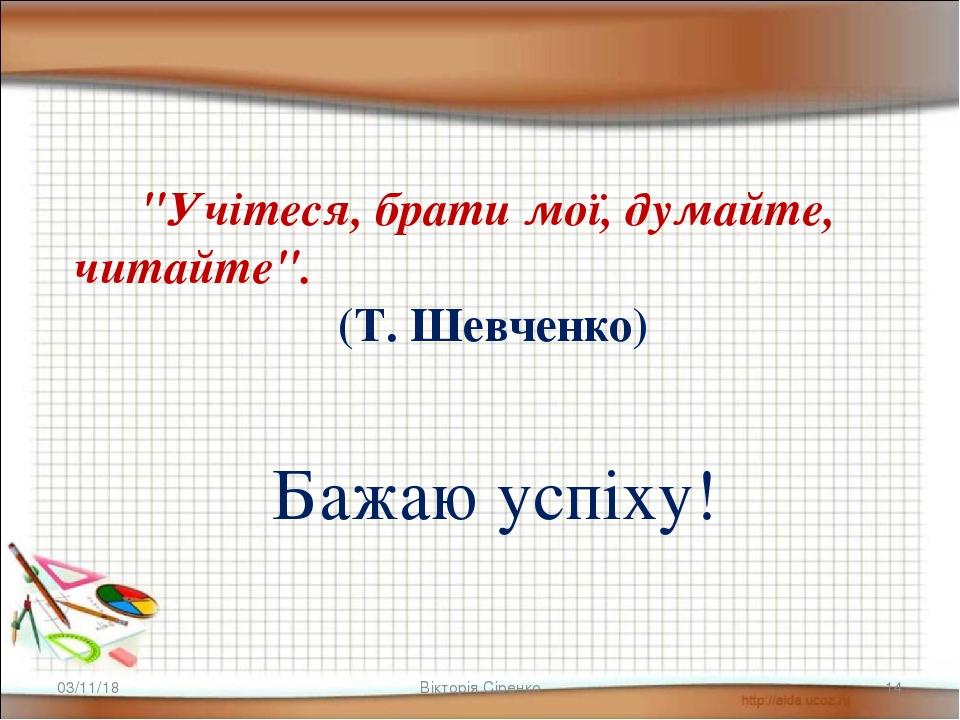 """* Вікторія Сіренко * """"Учітеся, брати мої, думайте, читайте"""".(Т. Шевченко) Бажаю успіху! Вікторія ..."""