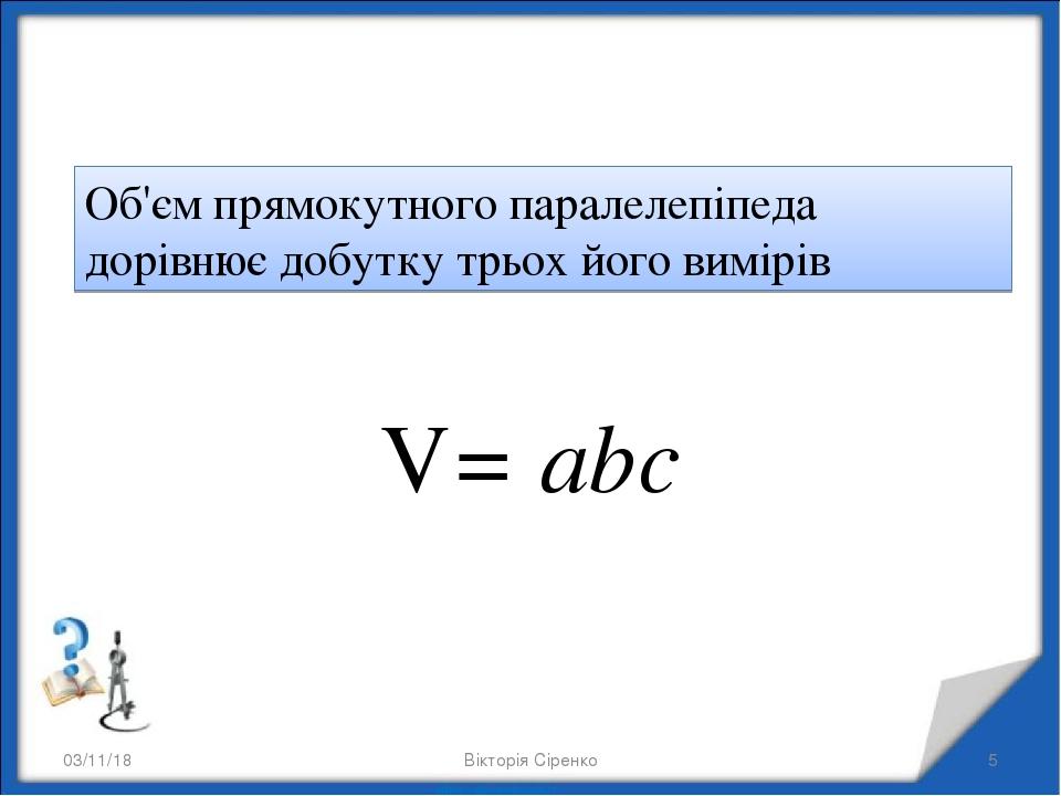 * * Об'єм прямокутного паралелепіпеда дорівнює добутку трьох його вимірів V= abc Вікторія Сіренко Вікторія Сіренко