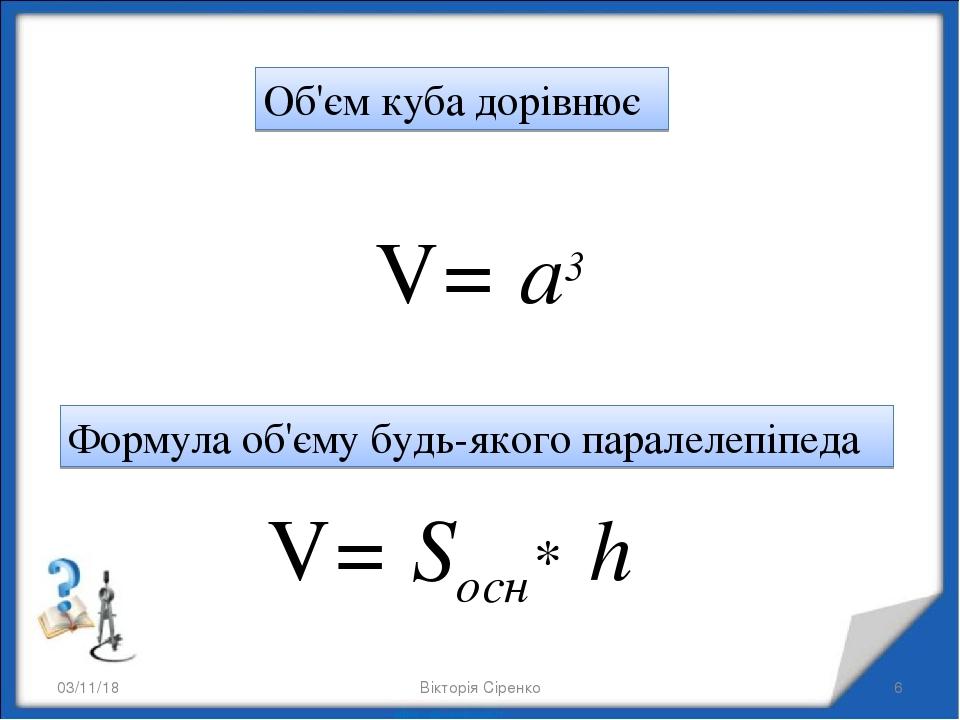 * * Об'єм куба дорівнює V= a3 V= Sосн* h Формула об'єму будь-якого паралелепіпеда Вікторія Сіренко Вікторія Сіренко