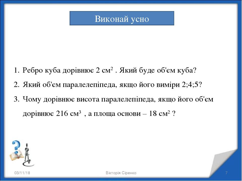 * Вікторія Сіренко * Виконай усно Ребро куба дорівнює 2 см2 . Який буде об'єм куба? Який об'єм паралелепіпеда, якщо його виміри 2;4;5? Чому дорівню...