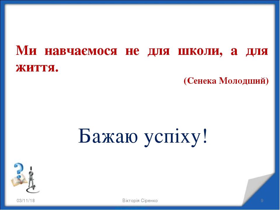 * Вікторія Сіренко * Ми навчаємося не для школи, а для життя. (Сенека Молодший) Бажаю успіху! Вікторія Сіренко