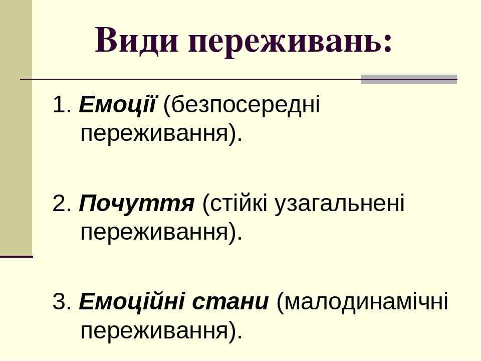 Види переживань: 1. Емоції (безпосередні переживання). 2. Почуття (стійкі узагальнені переживання). 3. Емоційні стани (малодинамічні переживання).