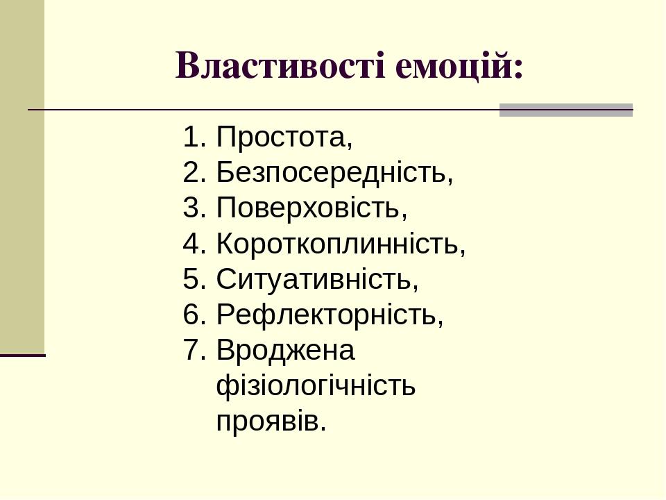 Властивості емоцій: Простота, Безпосередність, Поверховість, Короткоплинність, Ситуативність, Рефлекторність, 7. Вроджена фізіологічність проявів.