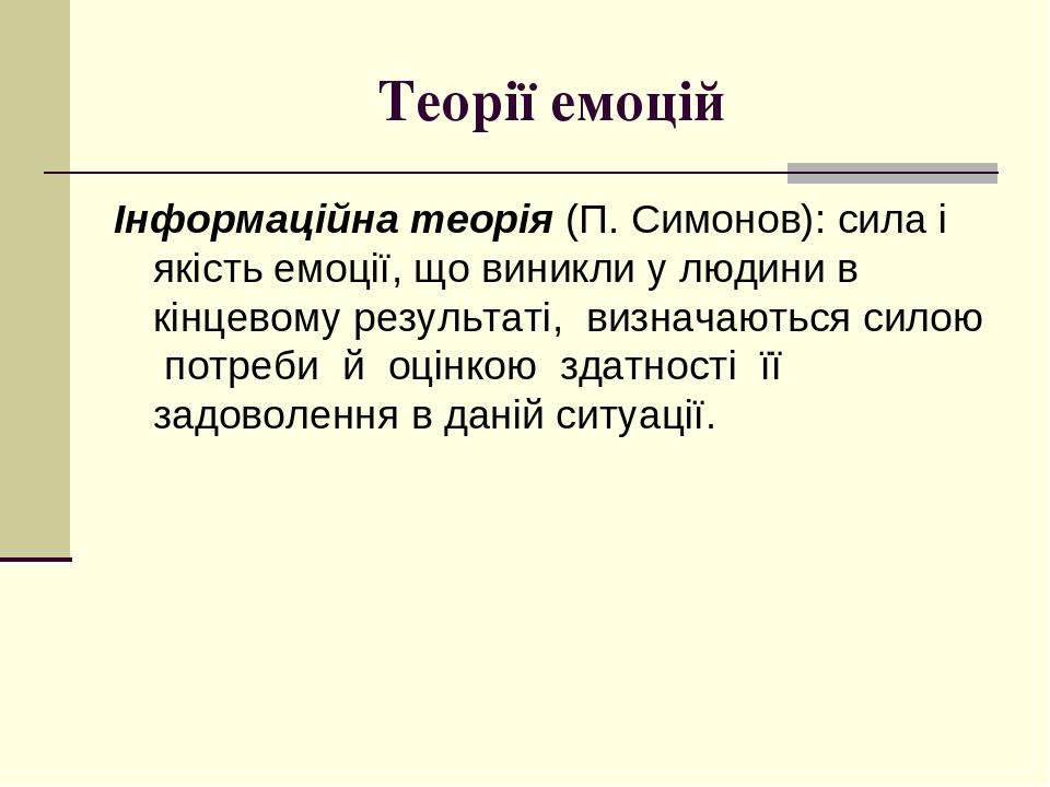 Теорії емоцій Інформаційна теорія (П. Симонов): сила і якість емоції, що виникли у людини в кінцевому результаті, визначаються силою потреби й оцін...