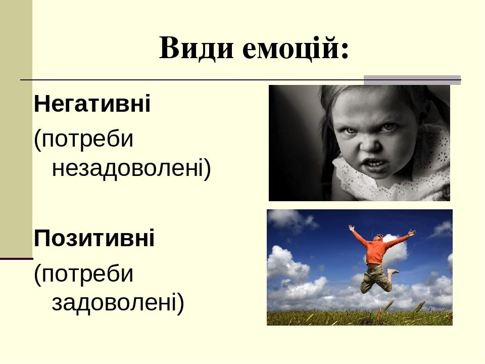 Види емоцій: Негативні (потреби незадоволені) Позитивні (потреби задоволені)