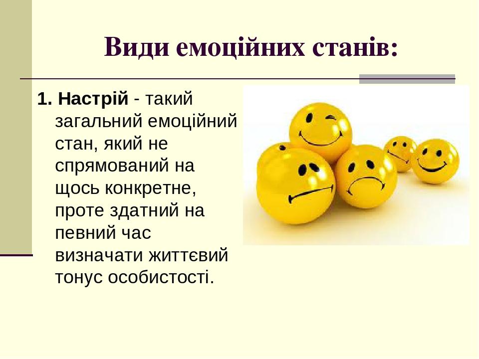 Види емоційних станів: 1. Настрій - такий загальний емоційний стан, який не спрямований на щось конкретне, проте здатний на певний час визначати жи...