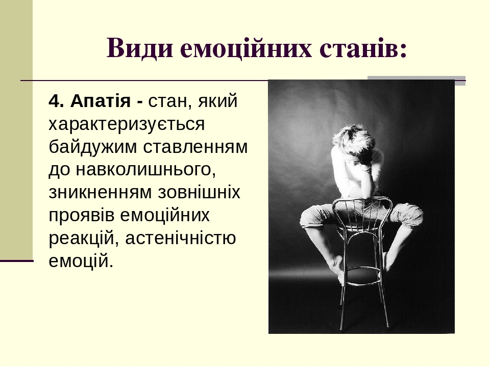 Види емоційних станів: 4. Апатія - стан, який характеризується байдужим ставленням до навколишнього, зникненням зовнішніх проявів емоційних реакцій...