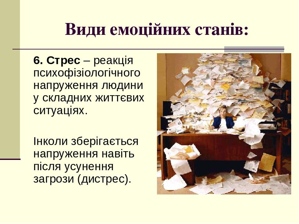 Види емоційних станів: 6. Стрес – реакція психофізіологічного напруження людини у складних життєвих ситуаціях. Інколи зберігається напруження навіт...