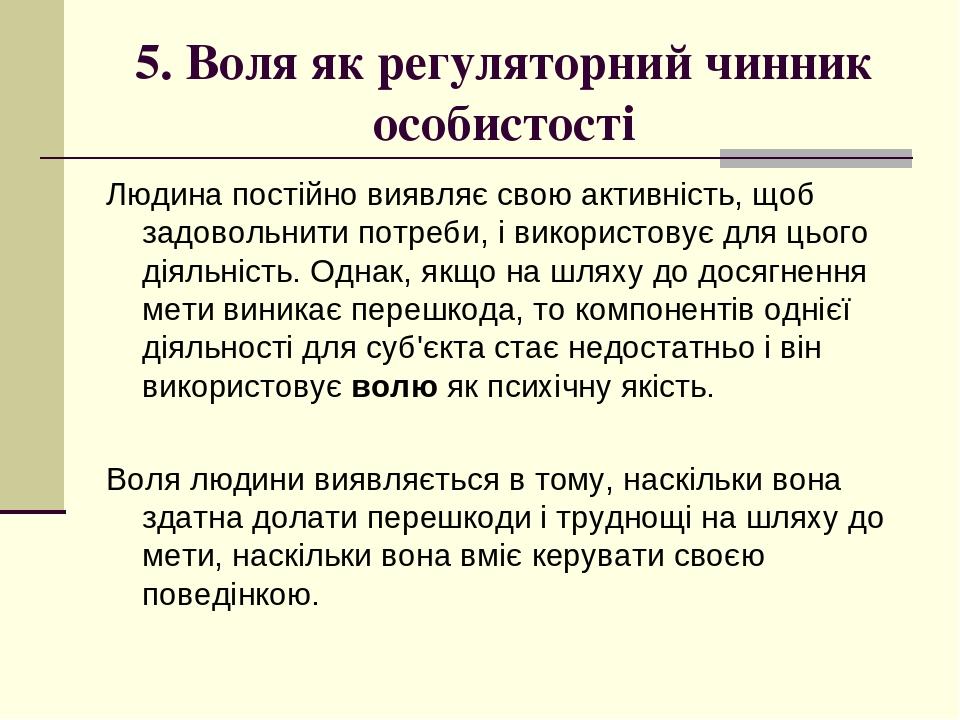 5. Воля як регуляторний чинник особистості Людина постійно виявляє свою активність, щоб задовольнити потреби, і використовує для цього діяльність. ...