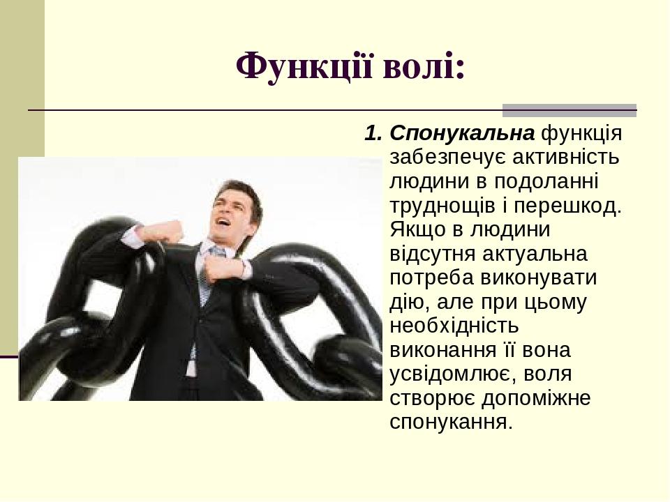Функції волі: 1. Спонукальна функція забезпечує активність людини в подоланні труднощів і перешкод. Якщо в людини відсутня актуальна потреба викону...