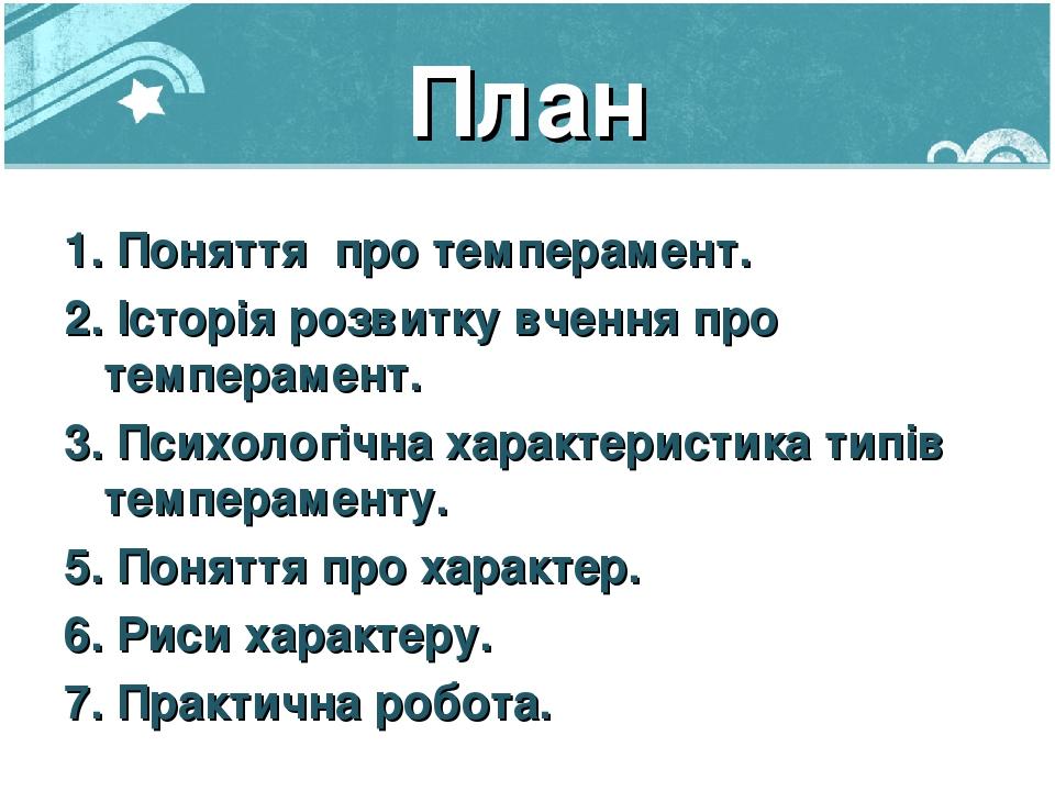 План 1. Поняття про темперамент. 2. Історія розвитку вчення про темперамент. 3. Психологічна характеристика типів темпераменту. 5. Поняття про хара...