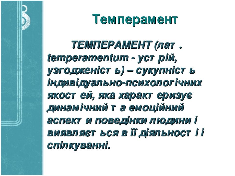 Темперамент ТЕМПЕРАМЕНТ (лат. temperamentum - устрій, узгодженість) – сукупність індивідуально-психологічних якостей, яка характеризує динамічний т...