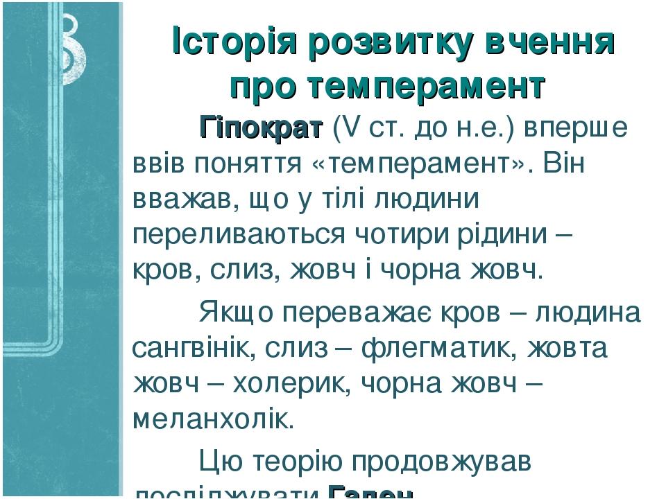 Історія розвитку вчення про темперамент Гіпократ (V ст. до н.е.) вперше ввів поняття «темперамент». Він вважав, що у тілі людини переливаються чоти...