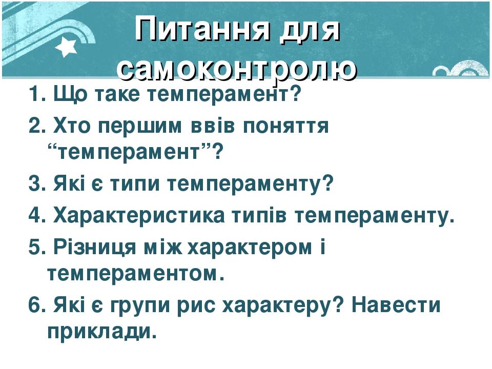 """Питання для самоконтролю 1. Що таке темперамент? 2. Хто першим ввів поняття """"темперамент""""? 3. Які є типи темпераменту? 4. Характеристика типів темп..."""