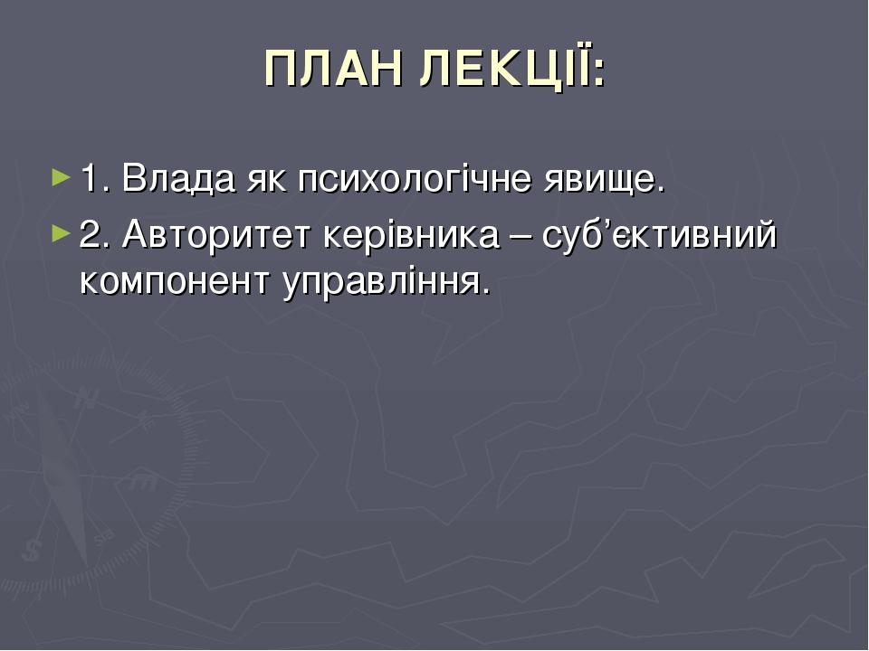ПЛАН ЛЕКЦІЇ: 1. Влада як психологічне явище. 2. Авторитет керівника – суб'єктивний компонент управління.