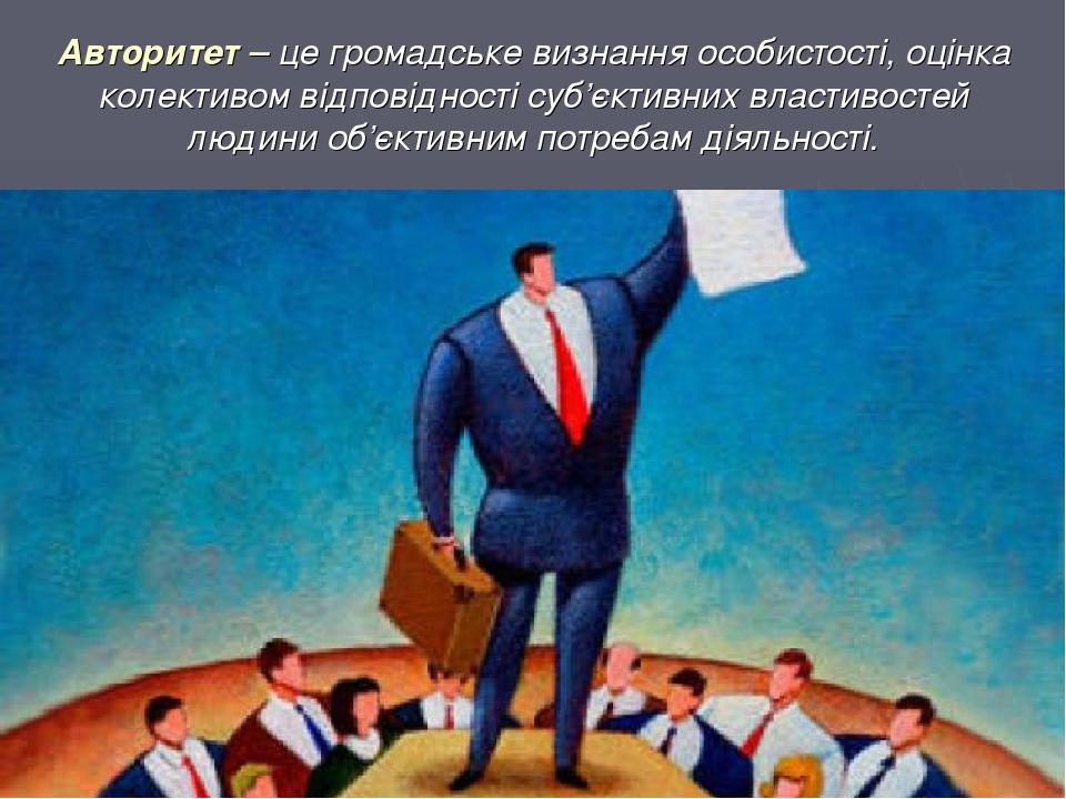 Авторитет – це громадське визнання особистості, оцінка колективом відповідності суб'єктивних властивостей людини об'єктивним потребам діяльності.