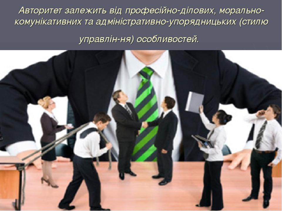 Авторитет залежить від професійно-ділових, морально-комунікативних та адміністративно-упорядницьких (стилю управління) особливостей.