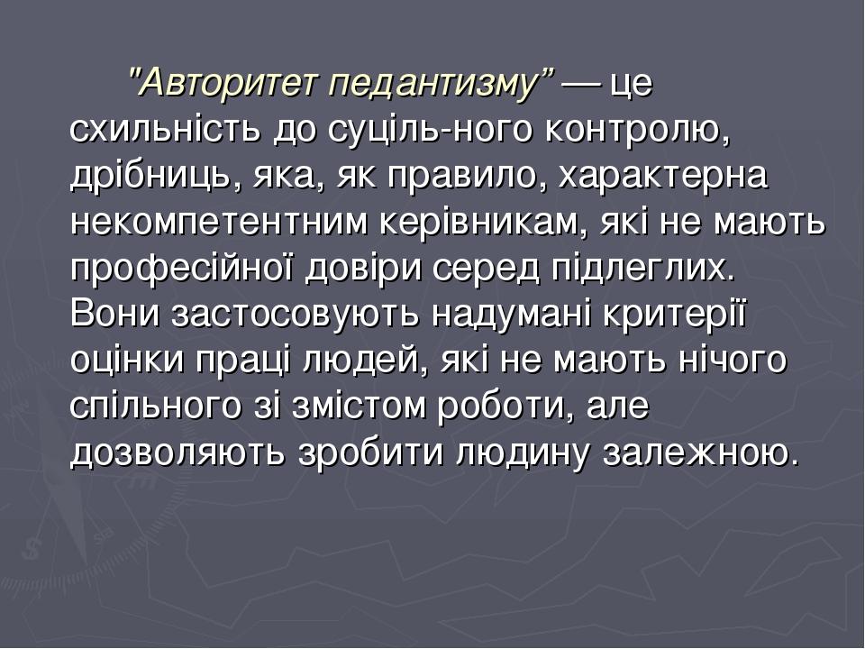 """""""Авторитет педантизму"""" — це схильність до суцільного контролю, дрібниць, яка, як правило, характерна некомпетентним керівникам, які не мають профе..."""