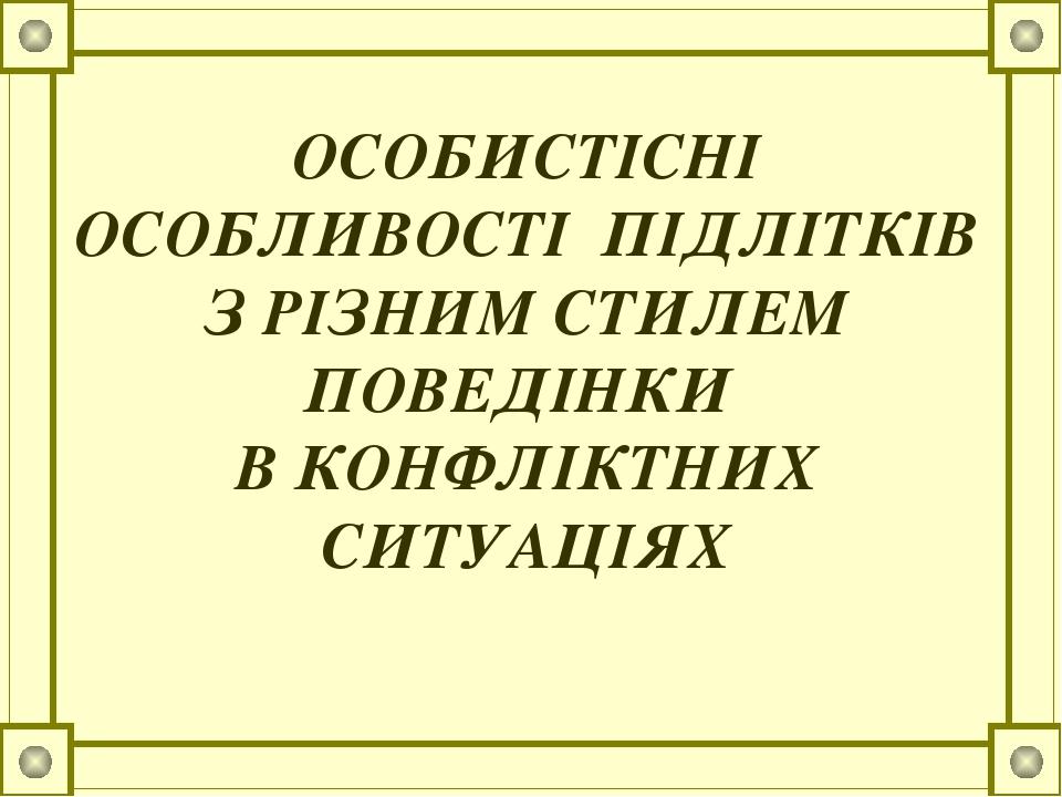ОСОБИСТІСНІ ОСОБЛИВОСТІ ПІДЛІТКІВ З РІЗНИМ СТИЛЕМ ПОВЕДІНКИ В КОНФЛІКТНИХ СИТУАЦІЯХ